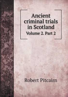 Ancient Criminal Trials in Scotland Volume 2. Part 2 (Paperback)