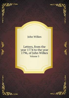 Letters, from the Year 1774 to the Year 1796, of John Wilkes Volume 3 (Paperback)