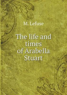 The Life and Times of Arabella Stuart (Paperback)