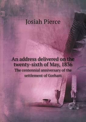 An Address Delivered on the Twenty-Sixth of May, 1836 the Centennial Anniversary of the Settlement of Gorham (Paperback)
