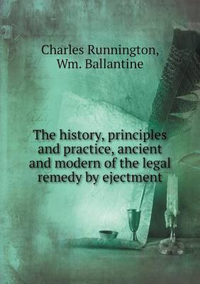 The History, Principles and Practice, Ancient and Modern of the Legal Remedy by Ejectment (Paperback)