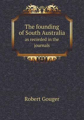 The Founding of South Australia as Recorded in the Journals (Paperback)