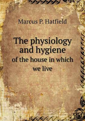The Physiology and Hygiene of the House in Which We Live (Paperback)
