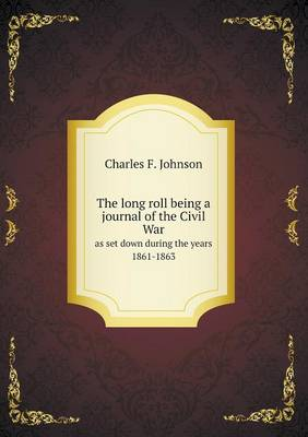 The Long Roll Being a Journal of the Civil War as Set Down During the Years 1861-1863 (Paperback)