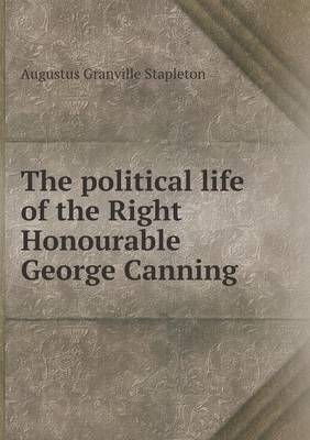 The Political Life of the Right Honourable George Canning (Paperback)