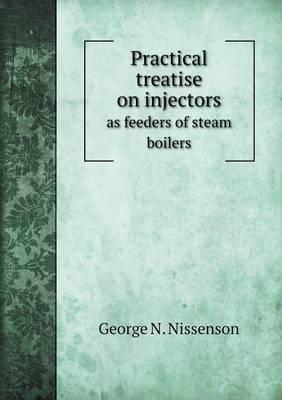 Practical Treatise on Injectors as Feeders of Steam Boilers (Paperback)