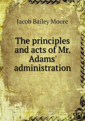 The Principles and Acts of Mr. Adams' Administration (Paperback)