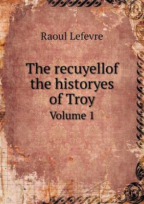 The Recuyellof the Historyes of Troy Volume 1 (Paperback)