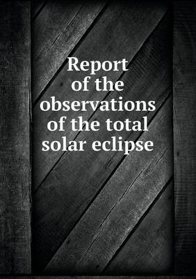 Report of the Observations of the Total Solar Eclipse (Paperback)