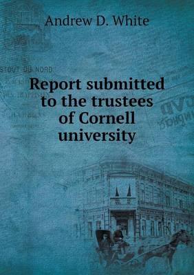Report Submitted to the Trustees of Cornell University (Paperback)