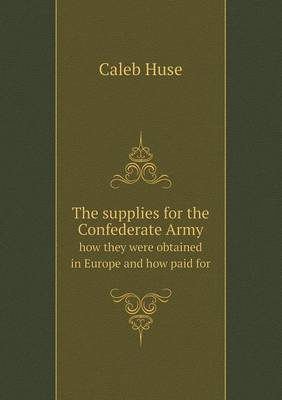 The Supplies for the Confederate Army How They Were Obtained in Europe and How Paid for (Paperback)