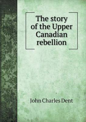 The Story of the Upper Canadian Rebellion (Paperback)