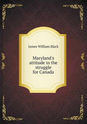 Maryland's Attitude in the Struggle for Canada (Paperback)