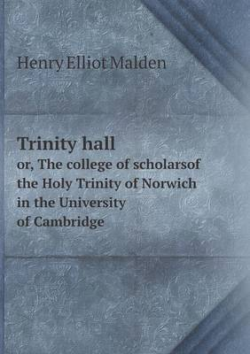 Trinity Hall Or, the College of Scholarsof the Holy Trinity of Norwich in the University of Cambridge (Paperback)