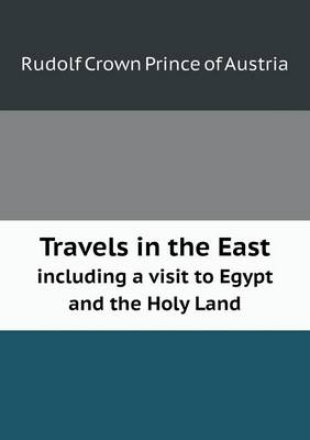 Travels in the East Including a Visit to Egypt and the Holy Land (Paperback)
