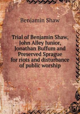 Trial of Benjamin Shaw, John Alley Junior, Jonathan Buffum and Preserved Sprague for Riots and Disturbance of Public Worship (Paperback)