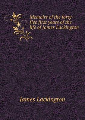 Memoirs of the Forty-Five First Years of the Life of James Lackington (Paperback)