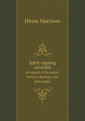 Spirit Rapping Unveiled an Expose of the Origin, History, Theology, and Philosophy (Paperback)