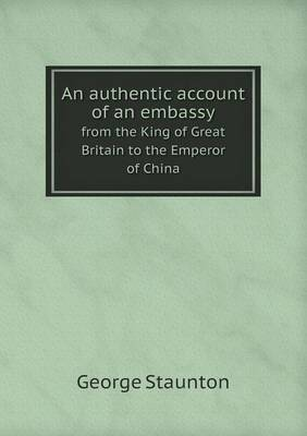 An Authentic Account of an Embassy from the King of Great Britain to the Emperor of China (Paperback)