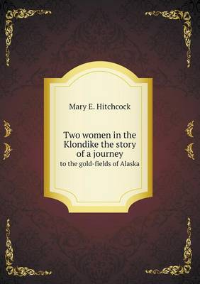 Two Women in the Klondike the Story of a Journey to the Gold-Fields of Alaska (Paperback)
