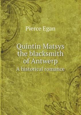 Quintin Matsys the Blacksmith of Antwerp a Historical Romance (Paperback)