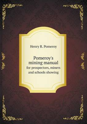 Pomeroy's Mining Manual for Prospectors, Miners and Schools Showing (Paperback)