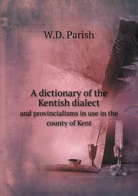 A Dictionary of the Kentish Dialect and Provincialisms in Use in the County of Kent (Paperback)