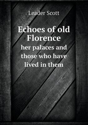 Echoes of Old Florence Her Palaces and Those Who Have Lived in Them (Paperback)