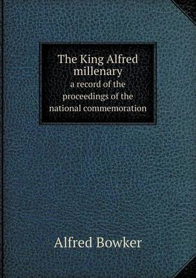 The King Alfred Millenary a Record of the Proceedings of the National Commemoration (Paperback)