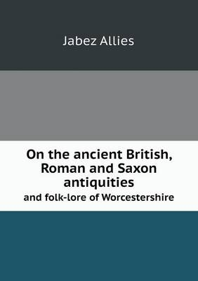 On the Ancient British, Roman and Saxon Antiquities and Folk-Lore of Worcestershire (Paperback)