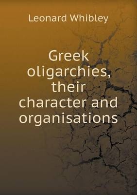 Greek Oligarchies, Their Character and Organisations (Paperback)