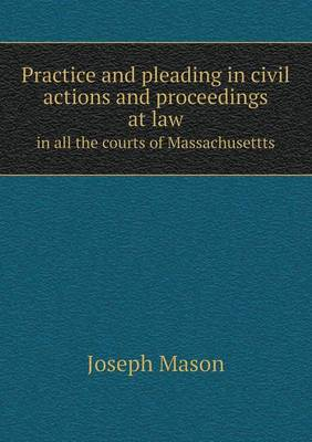 Practice and Pleading in Civil Actions and Proceedings at Law in All the Courts of Massachusettts (Paperback)