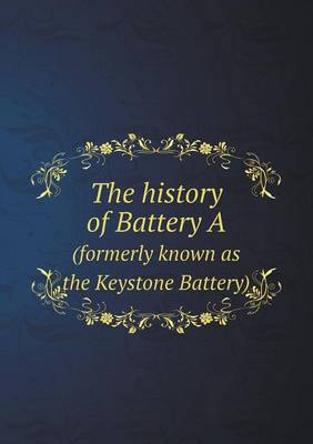 The History of Battery a (Formerly Known as the Keystone Battery) (Paperback)