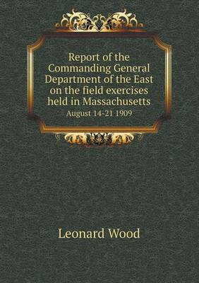 Report of the Commanding General Department of the East on the Field Exercises Held in Massachusetts August 14-21 1909 (Paperback)