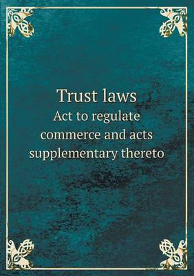 Trust Laws ACT to Regulate Commerce and Acts Supplementary Thereto (Paperback)