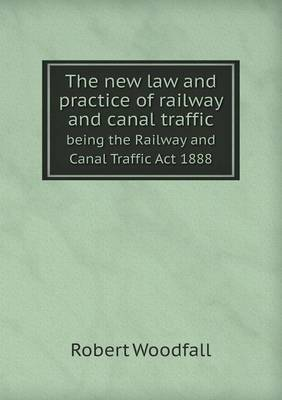 The New Law and Practice of Railway and Canal Traffic Being the Railway and Canal Traffic ACT 1888 (Paperback)
