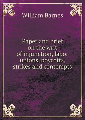 Paper and Brief on the Writ of Injunction, Labor Unions, Boycotts, Strikes and Contempts (Paperback)