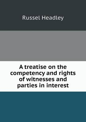 A Treatise on the Competency and Rights of Witnesses and Parties in Interest (Paperback)
