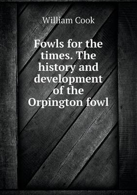 Fowls for the Times. the History and Development of the Orpington Fowl (Paperback)
