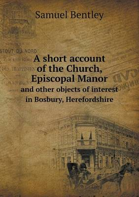A Short Account of the Church, Episcopal Manor and Other Objects of Interest in Bosbury, Herefordshire (Paperback)