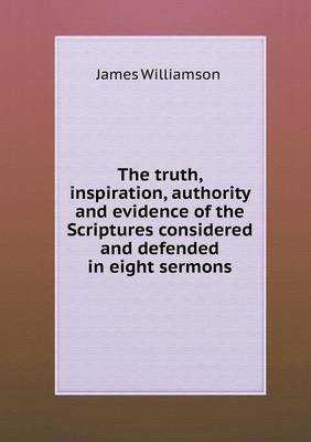 The Truth, Inspiration, Authority and Evidence of the Scriptures Considered and Defended in Eight Sermons (Paperback)