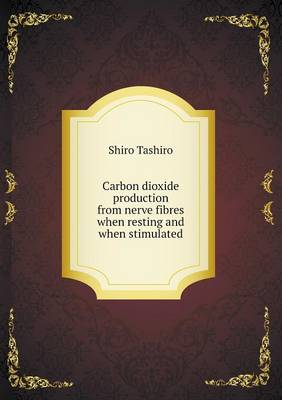 Carbon Dioxide Production from Nerve Fibres When Resting and When Stimulated (Paperback)