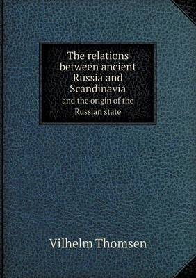 The Relations Between Ancient Russia and Scandinavia and the Origin of the Russian State (Paperback)