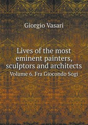 Lives of the Most Eminent Painters, Sculptors and Architects Volume 6. Fra Giocondo Sogi (Paperback)