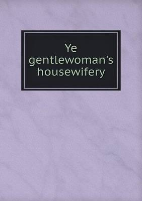 Ye Gentlewoman's Housewifery (Paperback)