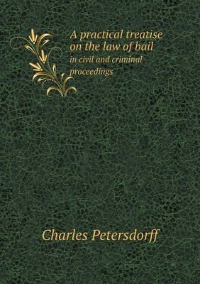 A Practical Treatise on the Law of Bail in Civil and Criminal Proceedings (Paperback)