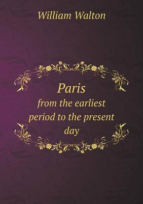 Paris from the Earliest Period to the Present Day (Paperback)