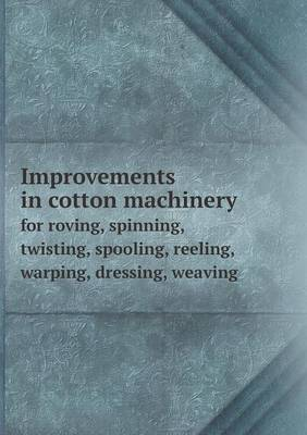 Improvements in Cotton Machinery for Roving, Spinning, Twisting, Spooling, Reeling, Warping, Dressing, Weaving (Paperback)