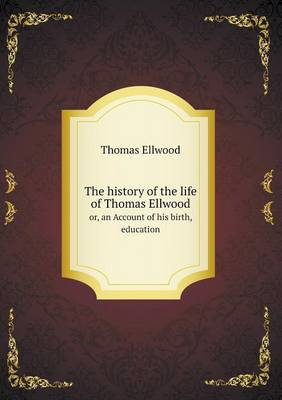 The History of the Life of Thomas Ellwood Or, an Account of His Birth, Education (Paperback)