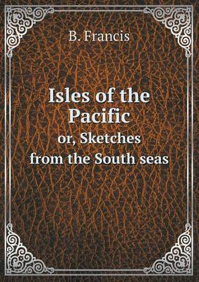 Isles of the Pacific Or, Sketches from the South Seas (Paperback)